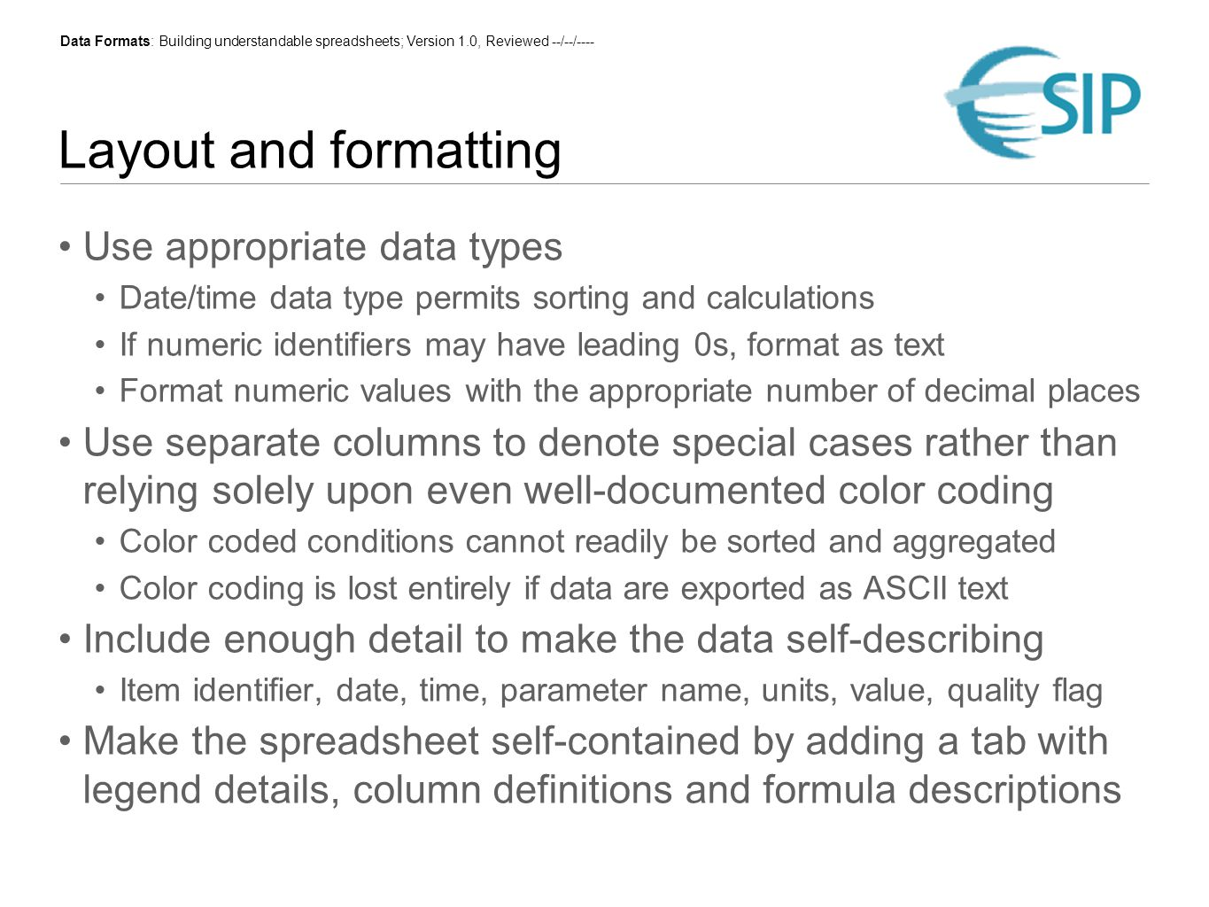 Data Formats: Building understandable spreadsheets; Version 1.0, Reviewed --/--/---- Layout and formatting Use appropriate data types Date/time data type permits sorting and calculations If numeric identifiers may have leading 0s, format as text Format numeric values with the appropriate number of decimal places Use separate columns to denote special cases rather than relying solely upon even well-documented color coding Color coded conditions cannot readily be sorted and aggregated Color coding is lost entirely if data are exported as ASCII text Include enough detail to make the data self-describing Item identifier, date, time, parameter name, units, value, quality flag Make the spreadsheet self-contained by adding a tab with legend details, column definitions and formula descriptions