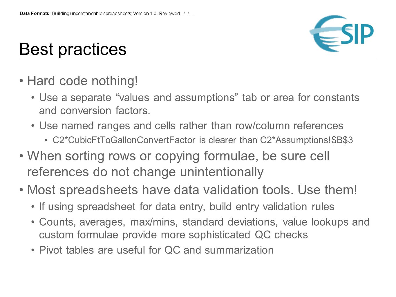 Data Formats: Building understandable spreadsheets; Version 1.0, Reviewed --/--/---- Version control and archiving Versioning and change management Periodic, dated backups are essential Simple version control is possible via a naming convention for saving incremental copies, along with a log of significant changes Version control systems, like Subversion, are powerful but complex How will you archive for long-term availability.