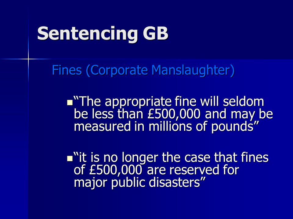 Sentencing GB Fines (Corporate Manslaughter) The appropriate fine will seldom be less than £500,000 and may be measured in millions of pounds The appropriate fine will seldom be less than £500,000 and may be measured in millions of pounds it is no longer the case that fines of £500,000 are reserved for major public disasters it is no longer the case that fines of £500,000 are reserved for major public disasters