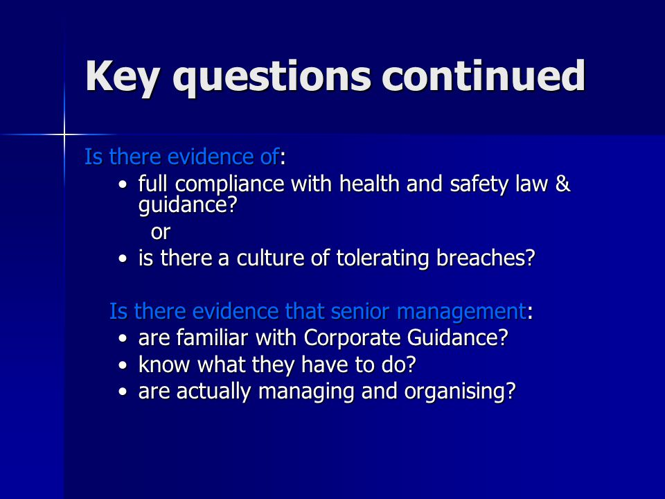 Key questions continued Is there evidence of: full compliance with health and safety law & guidance full compliance with health and safety law & guidance or is there a culture of tolerating breaches is there a culture of tolerating breaches.