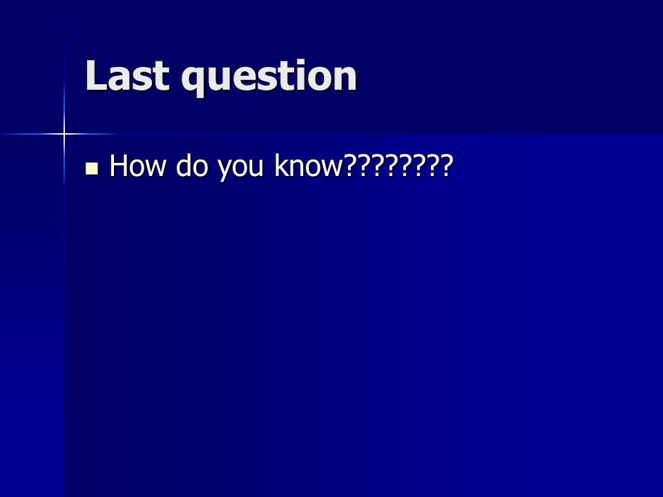 Last question How do you know How do you know