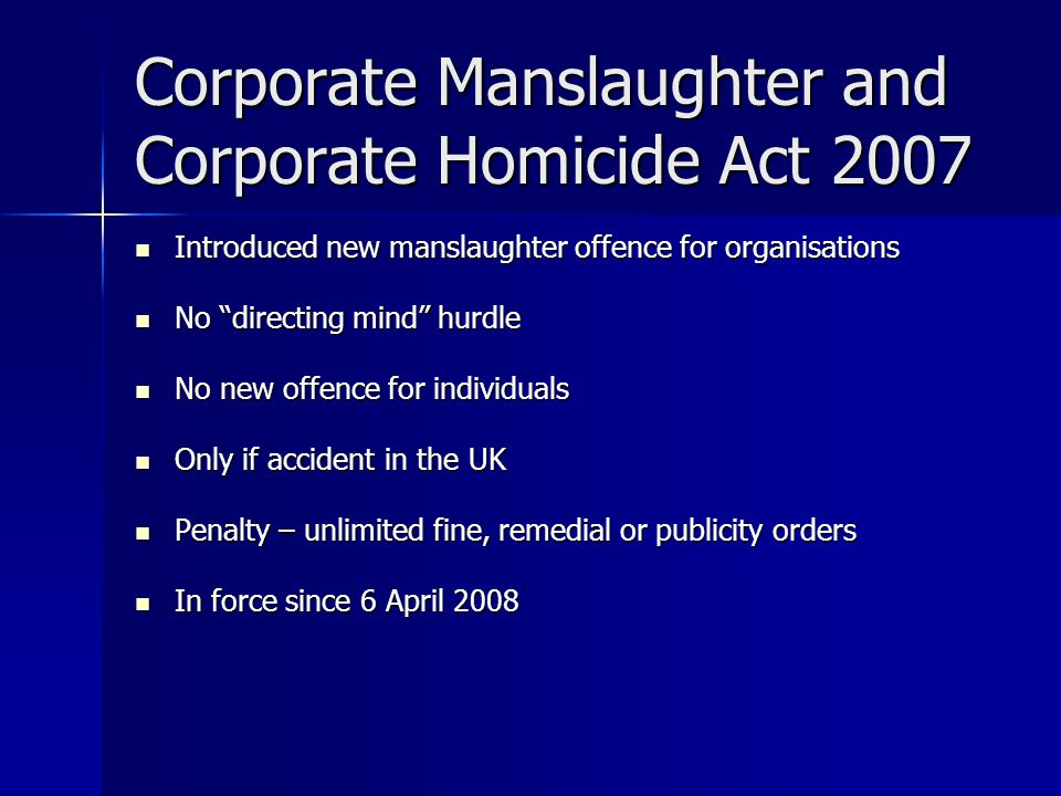 Corporate Manslaughter and Corporate Homicide Act 2007 Introduced new manslaughter offence for organisations Introduced new manslaughter offence for organisations No directing mind hurdle No directing mind hurdle No new offence for individuals No new offence for individuals Only if accident in the UK Only if accident in the UK Penalty – unlimited fine, remedial or publicity orders Penalty – unlimited fine, remedial or publicity orders In force since 6 April 2008 In force since 6 April 2008