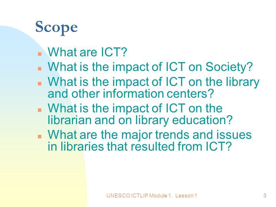 UNESCO ICTLIP Module 1. Lesson 13 Scope n What are ICT? n What is the impact of ICT on Society? n What is the impact of ICT on the library and other i