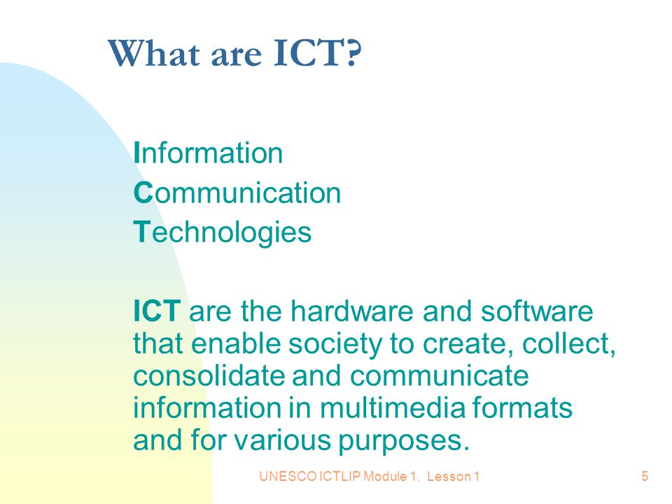 UNESCO ICTLIP Module 1. Lesson 15 What are ICT? Information Communication Technologies ICT are the hardware and software that enable society to create