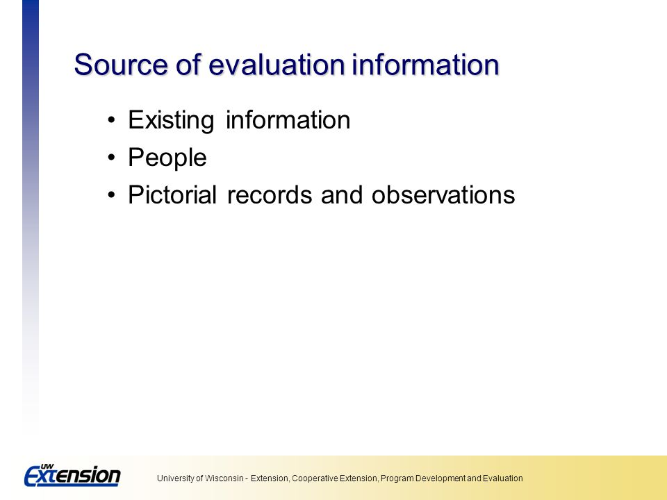 University of Wisconsin - Extension, Cooperative Extension, Program Development and Evaluation Step 6: Pilot test Always With people as similar to respondents as possible −Do they understand the questions.