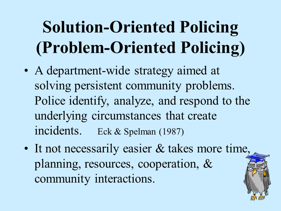 Traditional v. Problem Oriented TRADITIONAL –Take a report –Take another report –Take yet another report –Randomly patrol PROBLEM - ORIENTED –Constant