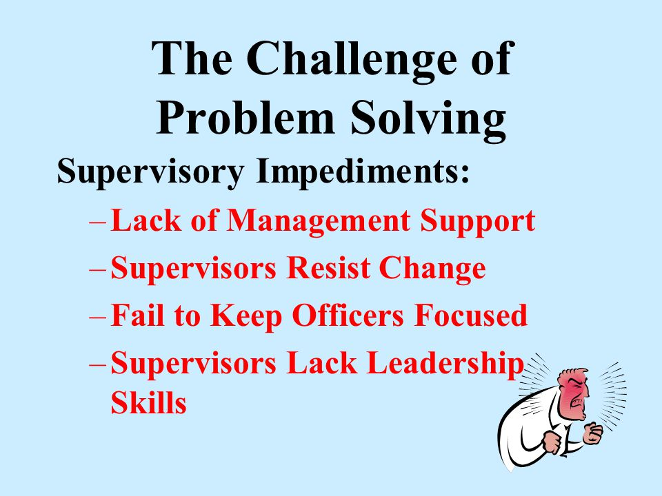 The Challenge of Problem Solving Organizational Impediments : –Resistance to change –Dependent on outside Agency Cooperation –Lack of Internal Organiz