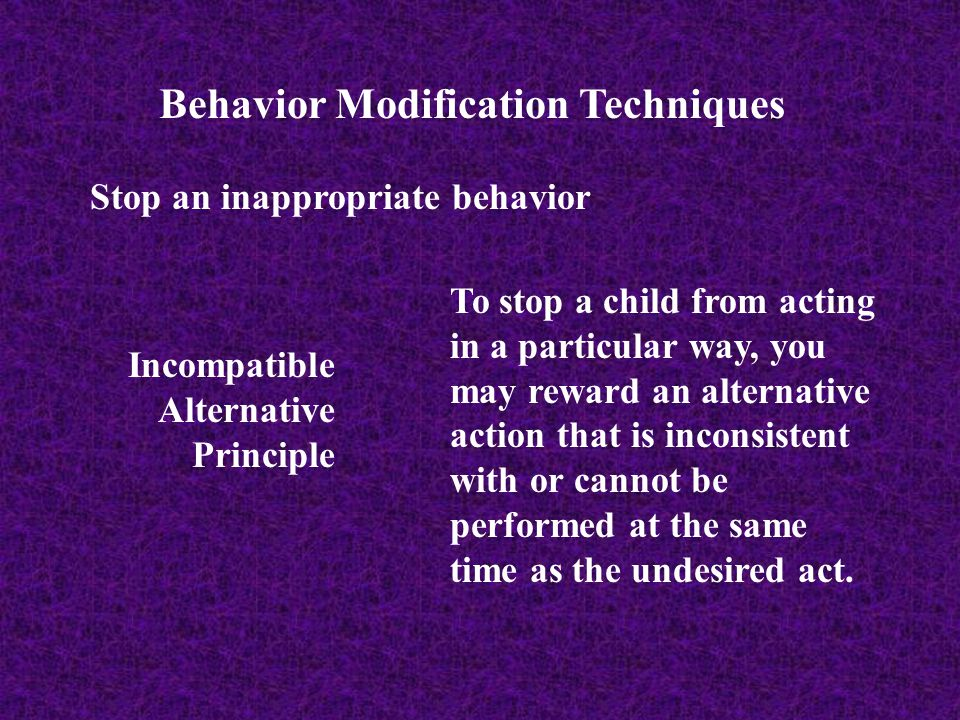 Behavior Modification Techniques Stop an inappropriate behavior Incompatible Alternative Principle To stop a child from acting in a particular way, yo