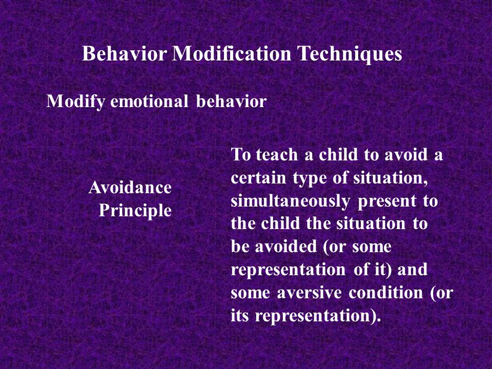 Behavior Modification Techniques Modify emotional behavior Avoidance Principle To teach a child to avoid a certain type of situation, simultaneously p