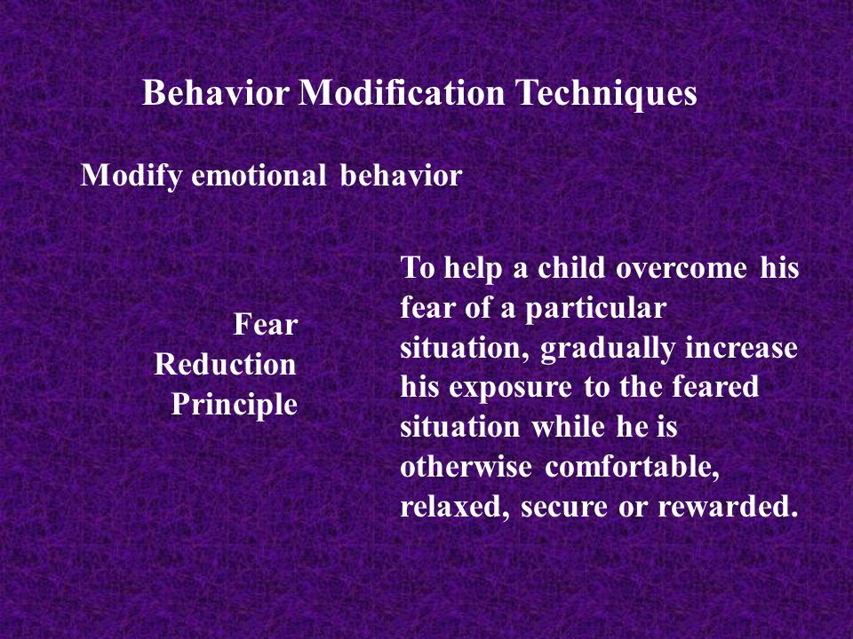 Behavior Modification Techniques Modify emotional behavior Fear Reduction Principle To help a child overcome his fear of a particular situation, gradu