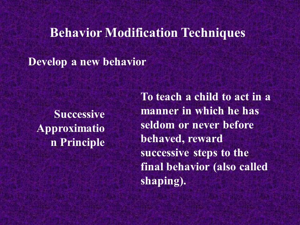 Behavior Modification Techniques Develop a new behavior Successive Approximatio n Principle To teach a child to act in a manner in which he has seldom
