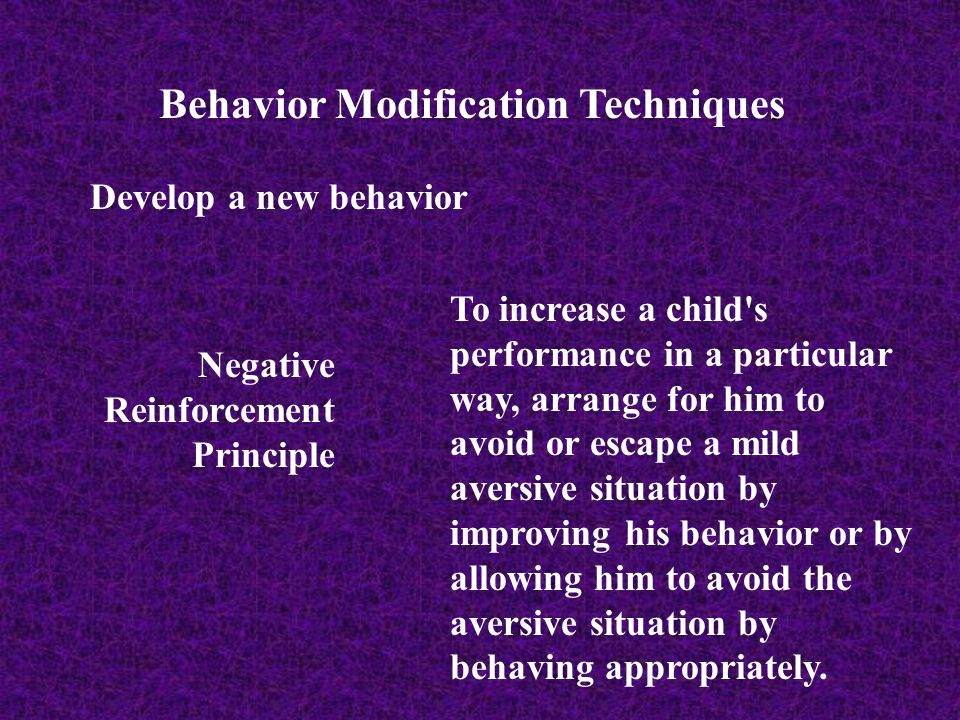 Behavior Modification Techniques Develop a new behavior Negative Reinforcement Principle To increase a child's performance in a particular way, arrang
