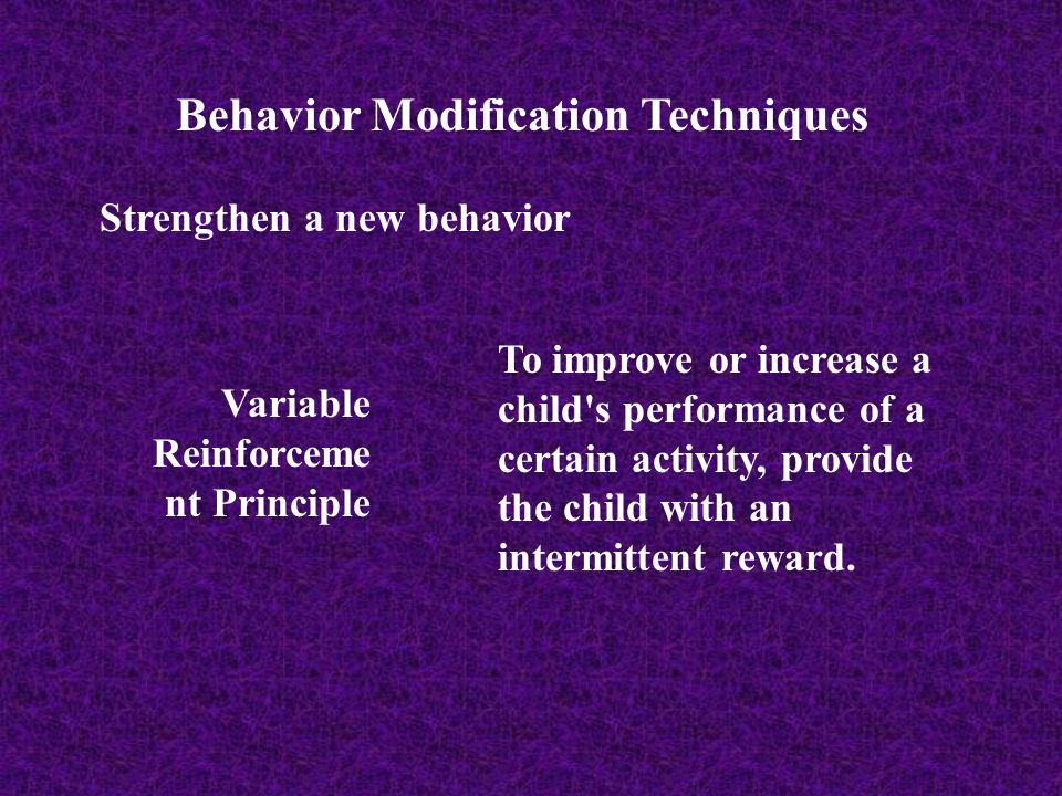 Behavior Modification Techniques Strengthen a new behavior Variable Reinforceme nt Principle To improve or increase a child's performance of a certain