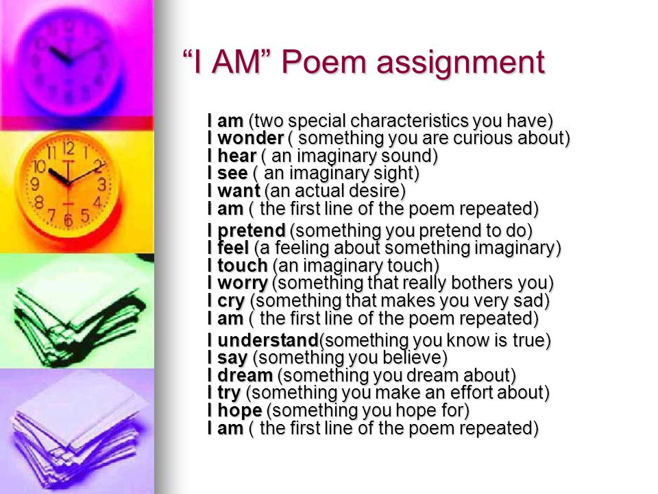 I AM Poem assignment I am (two special characteristics you have) I wonder ( something you are curious about) I hear ( an imaginary sound) I see ( an imaginary sight) I want (an actual desire) I am ( the first line of the poem repeated) I pretend (something you pretend to do) I feel (a feeling about something imaginary) I touch (an imaginary touch) I worry (something that really bothers you) I cry (something that makes you very sad) I am ( the first line of the poem repeated) I understand(something you know is true) I say (something you believe) I dream (something you dream about) I try (something you make an effort about) I hope (something you hope for) I am ( the first line of the poem repeated)