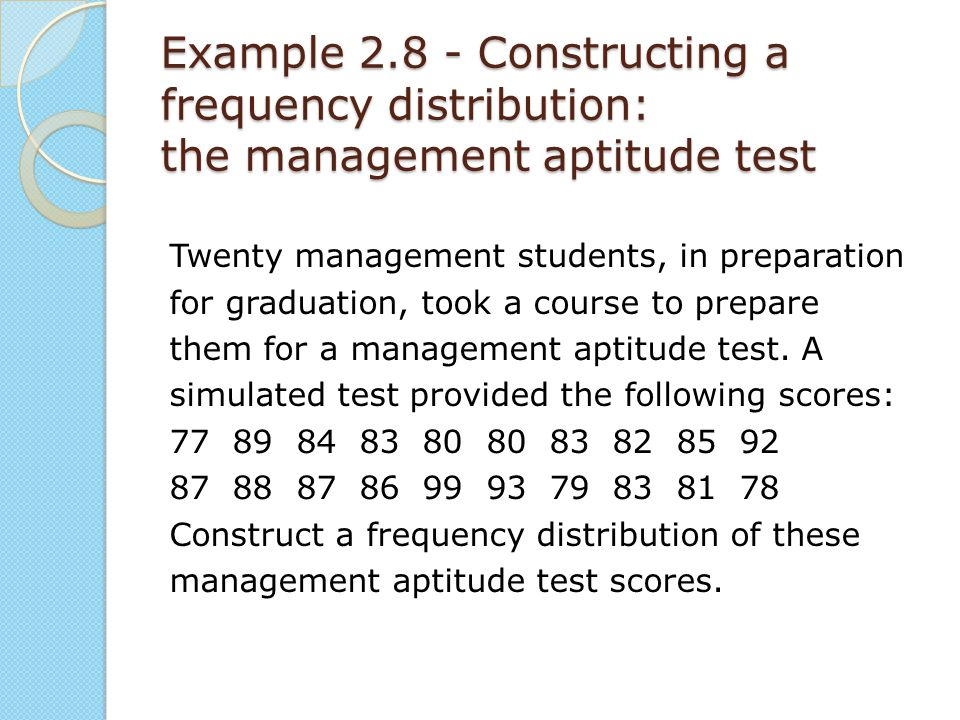 Example 2.8 - Constructing a frequency distribution: the management aptitude test Twenty management students, in preparation for graduation, took a co