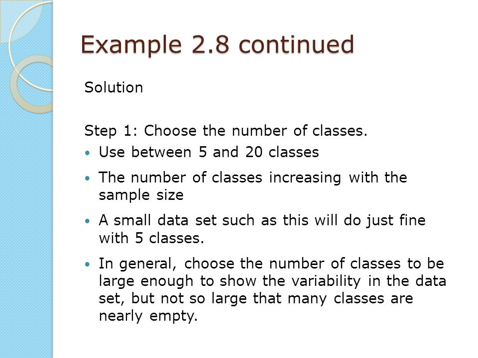 Example 2.8 continued Solution Step 1: Choose the number of classes. Use between 5 and 20 classes The number of classes increasing with the sample siz