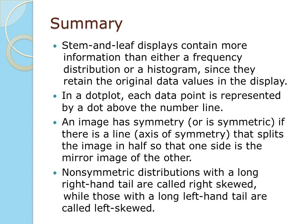 Summary Stem-and-leaf displays contain more information than either a frequency distribution or a histogram, since they retain the original data value