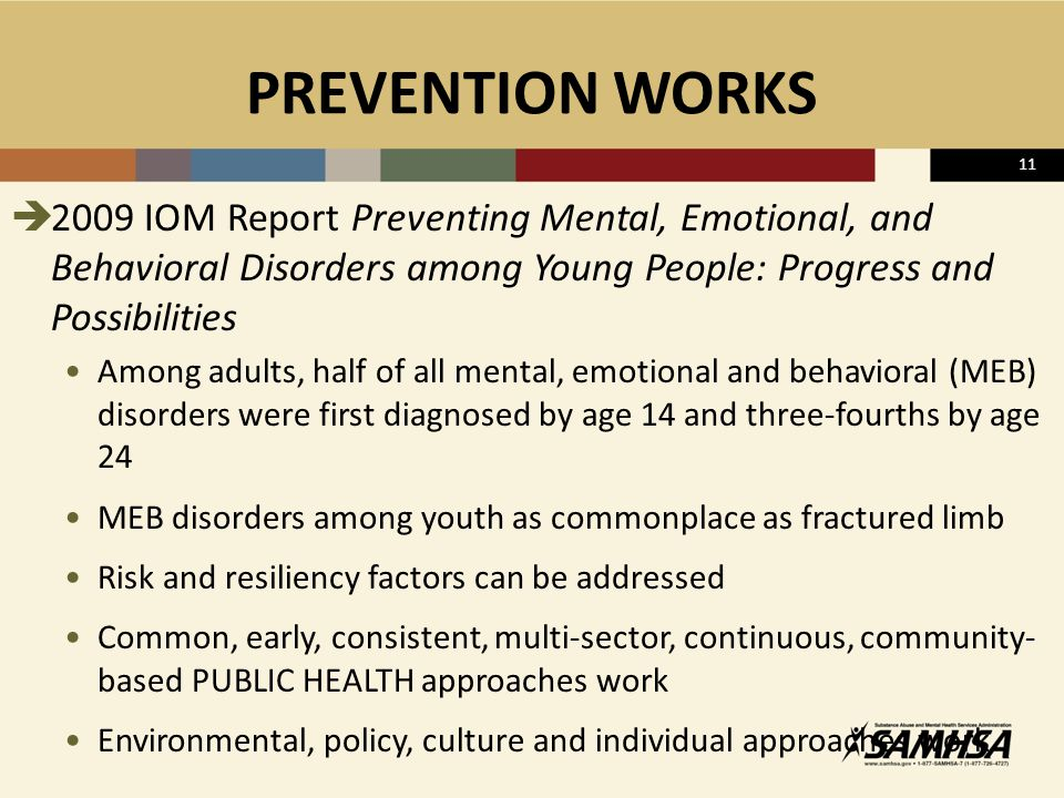 PREVENTION WORKS  2009 IOM Report Preventing Mental, Emotional, and Behavioral Disorders among Young People: Progress and Possibilities Among adults, half of all mental, emotional and behavioral (MEB) disorders were first diagnosed by age 14 and three-fourths by age 24 MEB disorders among youth as commonplace as fractured limb Risk and resiliency factors can be addressed Common, early, consistent, multi-sector, continuous, community- based PUBLIC HEALTH approaches work Environmental, policy, culture and individual approaches work 11