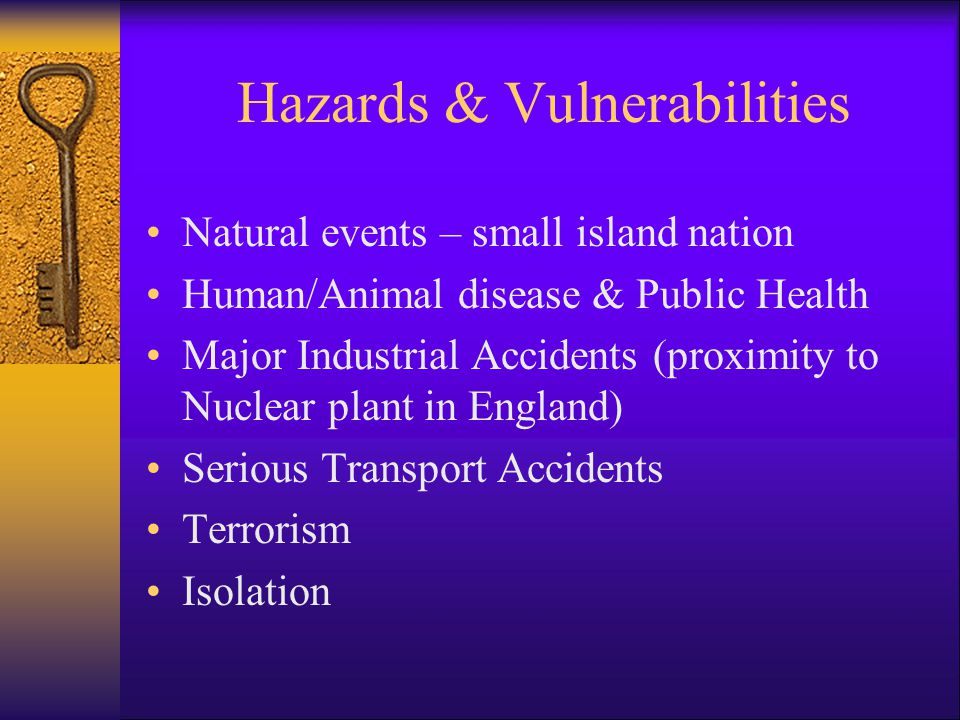 Hazards & Vulnerabilities Natural events – small island nation Human/Animal disease & Public Health Major Industrial Accidents (proximity to Nuclear p