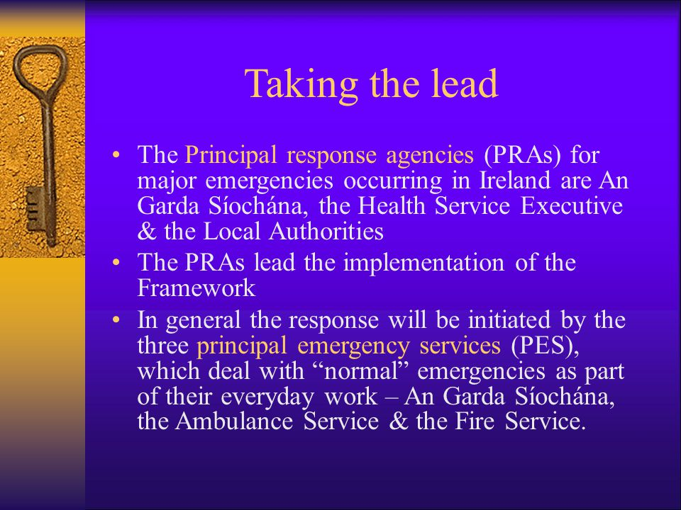 Taking the lead The Principal response agencies (PRAs) for major emergencies occurring in Ireland are An Garda Síochána, the Health Service Executive