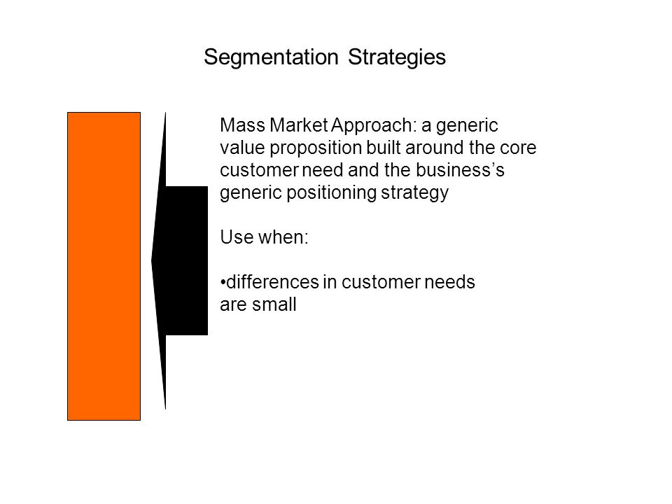 Segmentation Strategies Mass Market Approach: a generic value proposition built around the core customer need and the business's generic positioning s