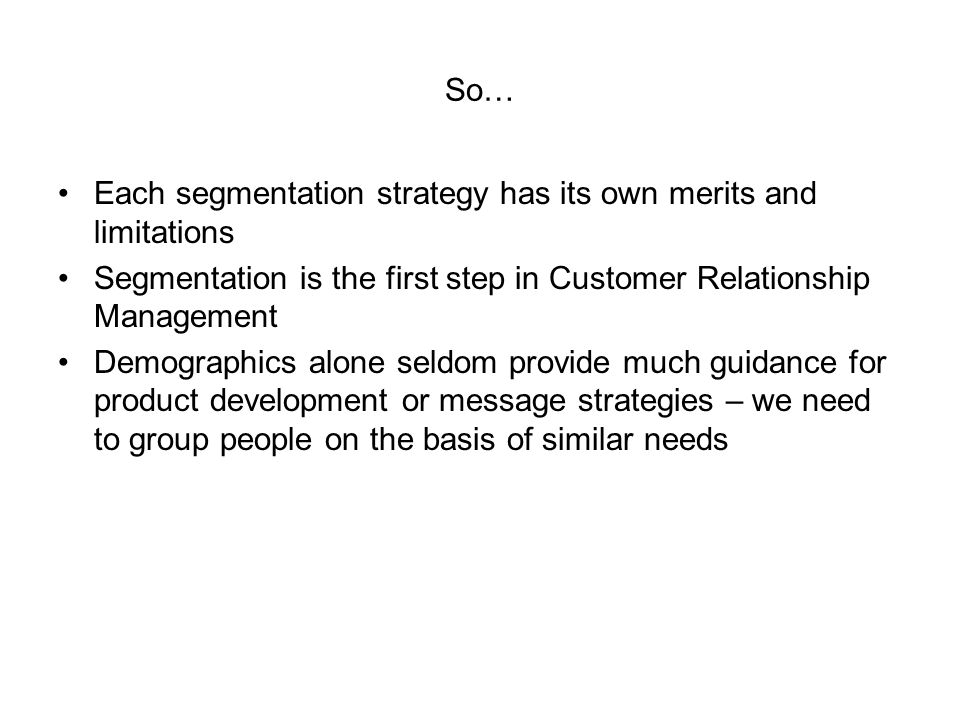 So… Each segmentation strategy has its own merits and limitations Segmentation is the first step in Customer Relationship Management Demographics alon