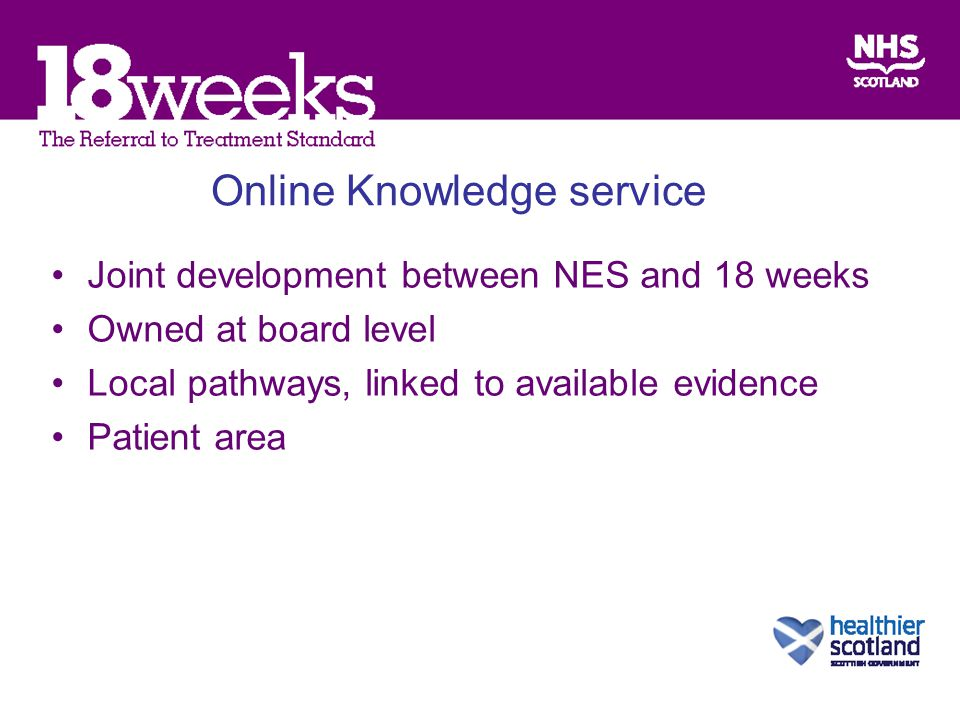 Online Knowledge service Joint development between NES and 18 weeks Owned at board level Local pathways, linked to available evidence Patient area