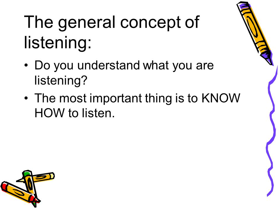 The general concept of listening: Do you understand what you are listening.