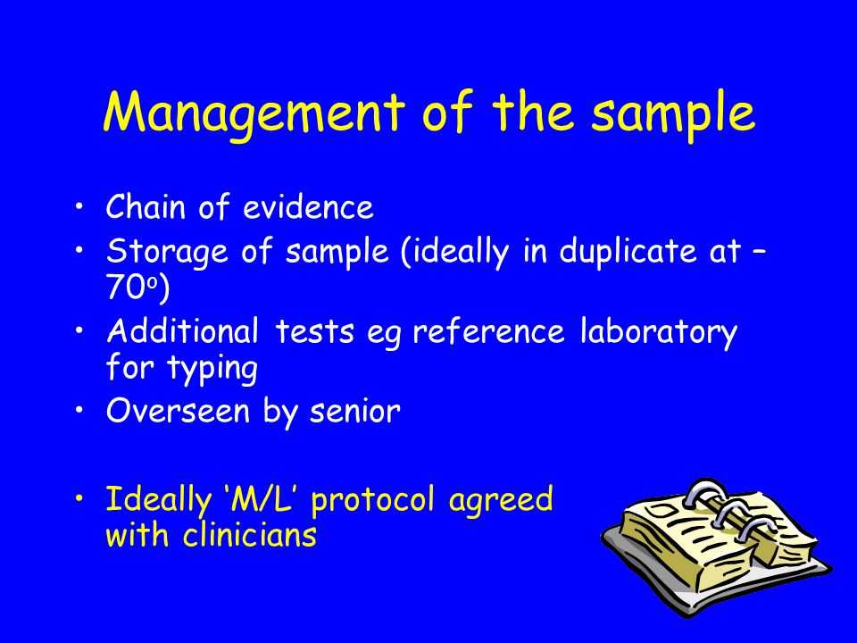 Management of the sample Chain of evidence Storage of sample (ideally in duplicate at – 70 o ) Additional tests eg reference laboratory for typing Overseen by senior Ideally 'M/L' protocol agreed with clinicians