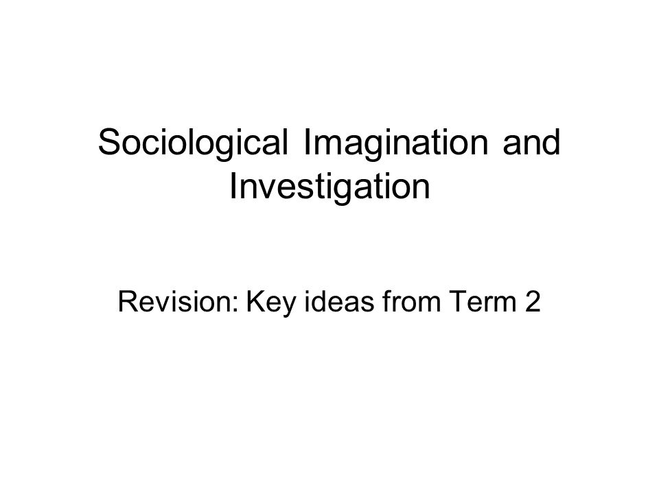 Sociological Imagination and Investigation Revision: Key ideas from Term 2
