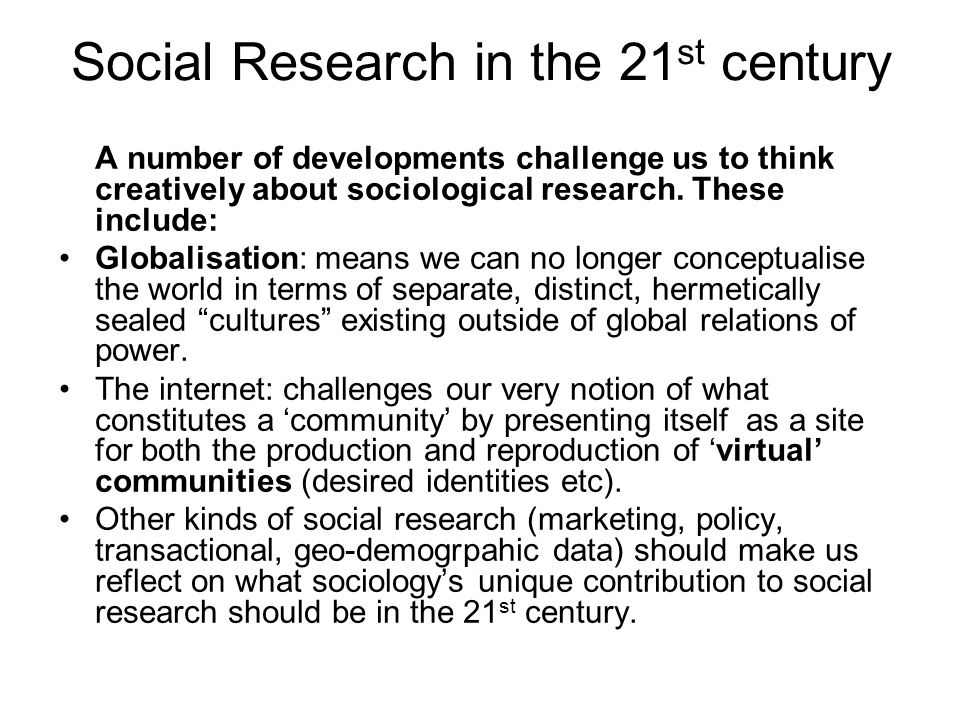 Social Research in the 21 st century A number of developments challenge us to think creatively about sociological research.