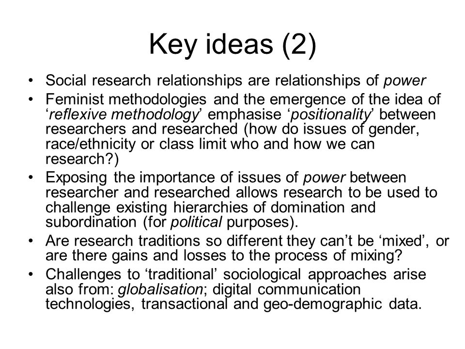 Key ideas (2) Social research relationships are relationships of power Feminist methodologies and the emergence of the idea of 'reflexive methodology' emphasise 'positionality' between researchers and researched (how do issues of gender, race/ethnicity or class limit who and how we can research?) Exposing the importance of issues of power between researcher and researched allows research to be used to challenge existing hierarchies of domination and subordination (for political purposes).