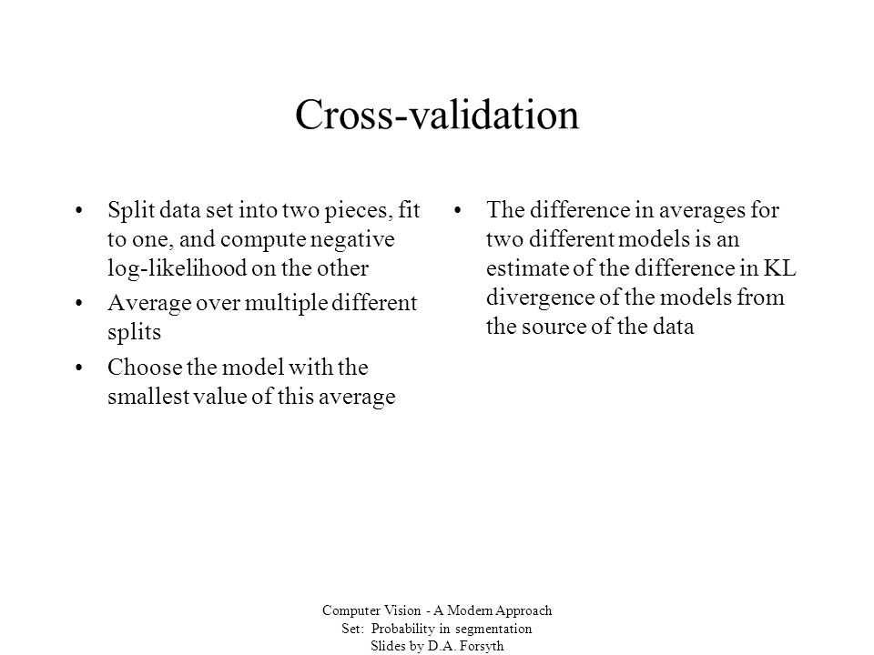 Computer Vision - A Modern Approach Set: Probability in segmentation Slides by D.A. Forsyth Cross-validation Split data set into two pieces, fit to on