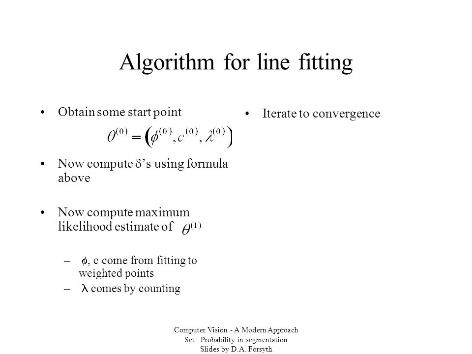 Computer Vision - A Modern Approach Set: Probability in segmentation Slides by D.A. Forsyth Algorithm for line fitting Obtain some start point Now com