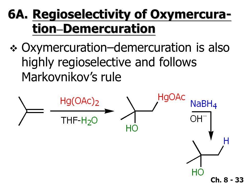 Ch. 8 - 33 6A.Regioselectivity of Oxymercura- tion – Demercuration  Oxymercuration–demercuration is also highly regioselective and follows Markovniko