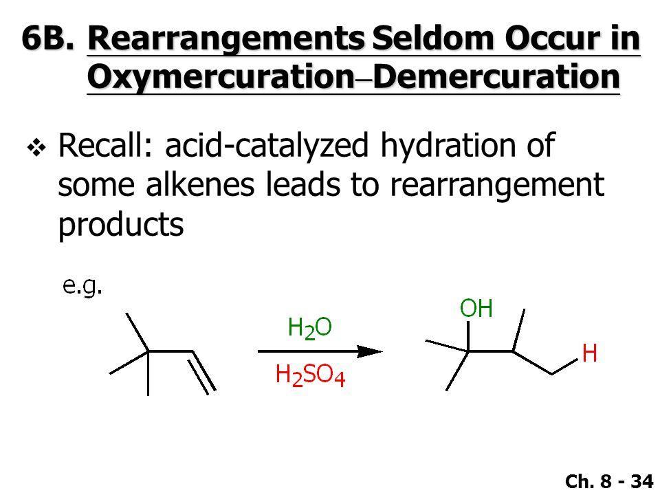 Ch. 8 - 34 6B.Rearrangements Seldom Occur in Oxymercuration – Demercuration  Recall: acid-catalyzed hydration of some alkenes leads to rearrangement
