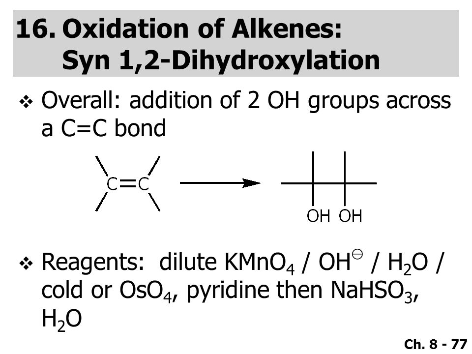 Ch. 8 - 77 16.Oxidation of Alkenes: Syn 1,2-Dihydroxylation  Overall: addition of 2 OH groups across a C=C bond  Reagents:dilute KMnO 4 / OH ⊖ / H 2