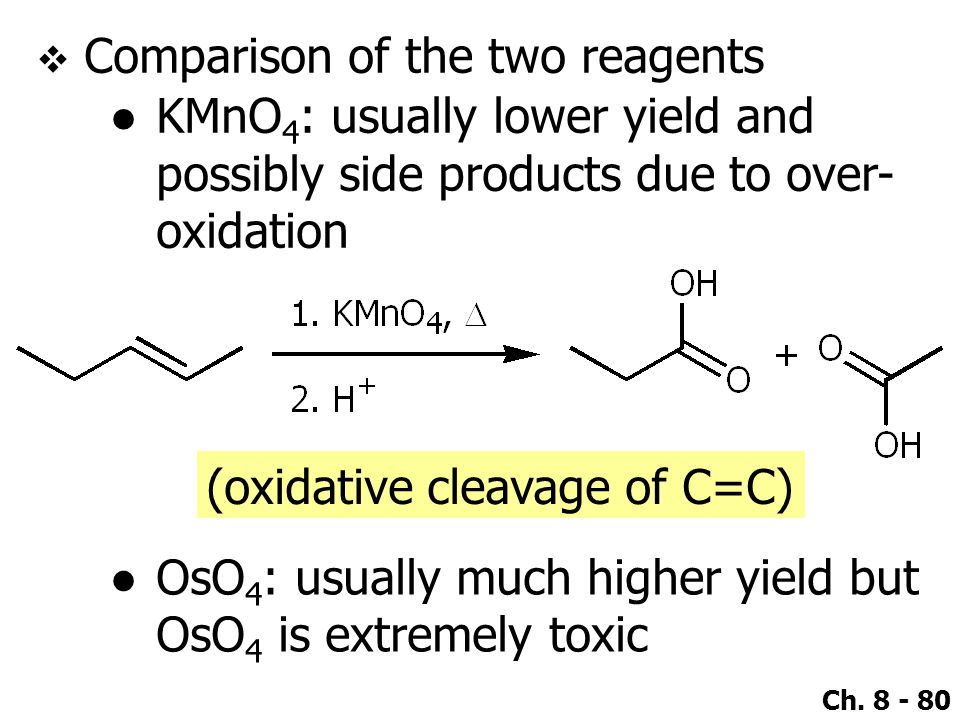 Ch. 8 - 80  Comparison of the two reagents ●KMnO 4 : usually lower yield and possibly side products due to over- oxidation ●OsO 4 : usually much high
