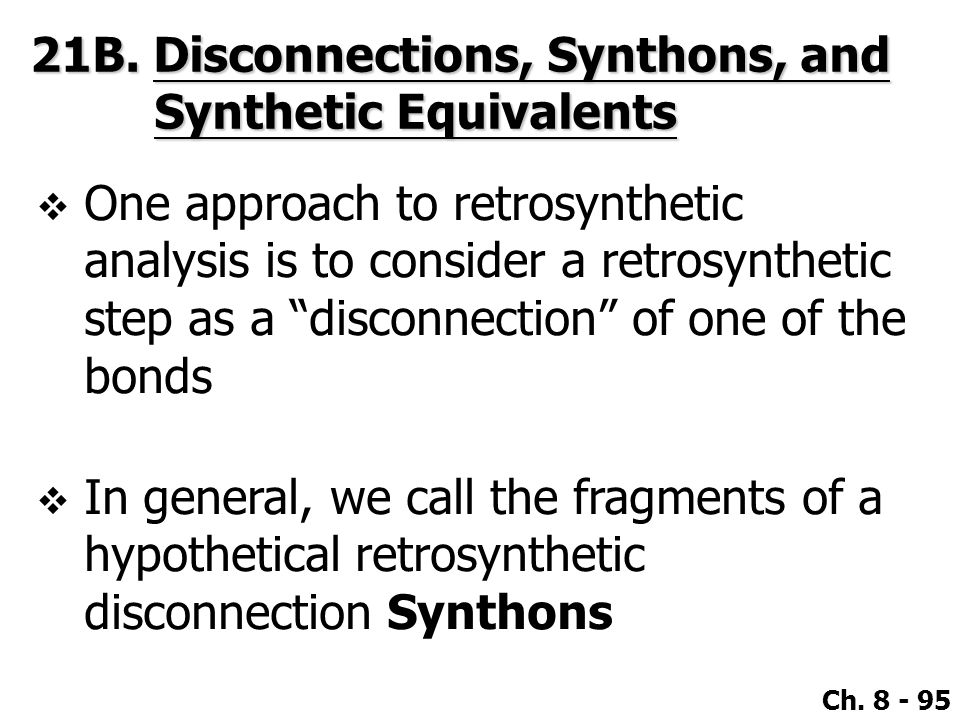 """Ch. 8 - 95  One approach to retrosynthetic analysis is to consider a retrosynthetic step as a """"disconnection"""" of one of the bonds  In general, we ca"""