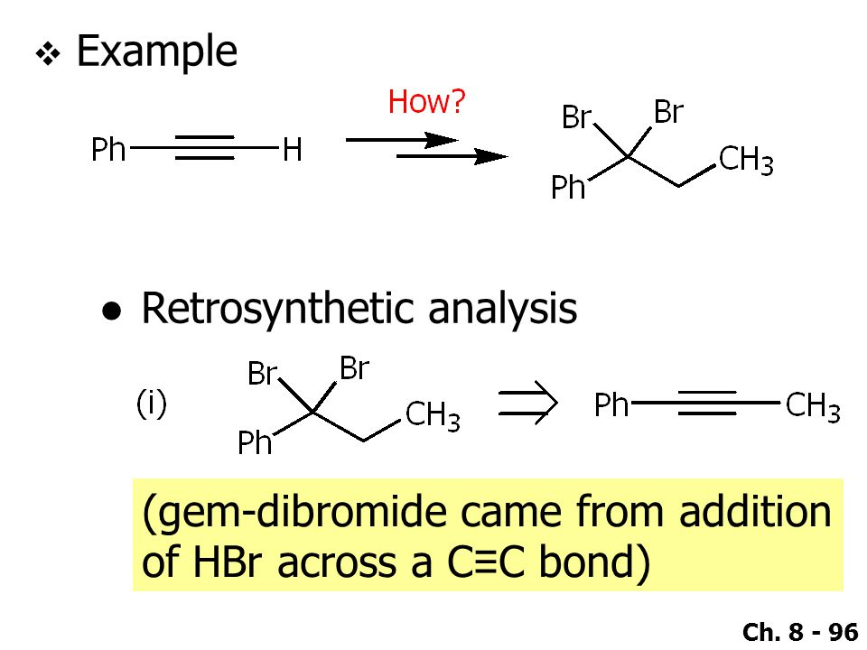 Ch. 8 - 96  Example ●Retrosynthetic analysis (gem-dibromide came from addition of HBr across a C ≡ C bond)