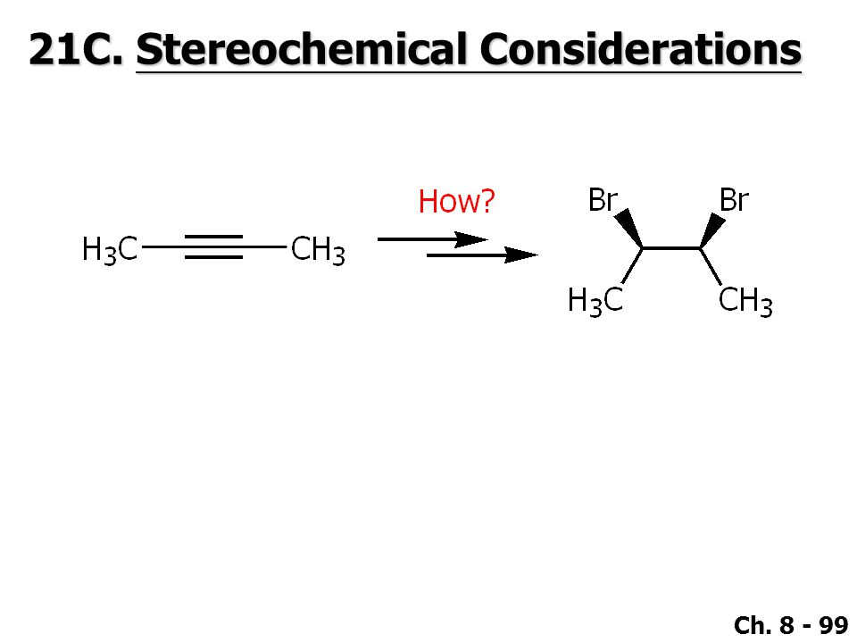 Ch. 8 - 99 21C. Stereochemical Considerations