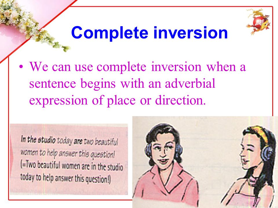 Complete inversion We can use complete inversion when a sentence begins with an adverbial expression of place or direction.