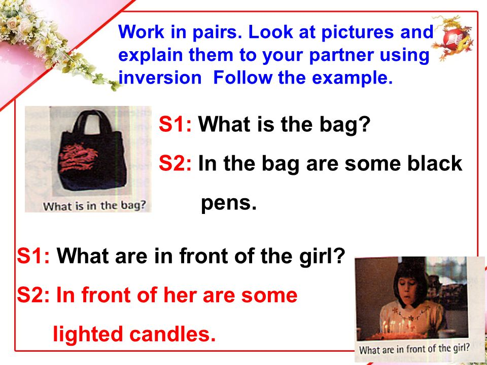 S1: What is the bag? S2: In the bag are some black pens. Work in pairs. Look at pictures and explain them to your partner using inversion Follow the e