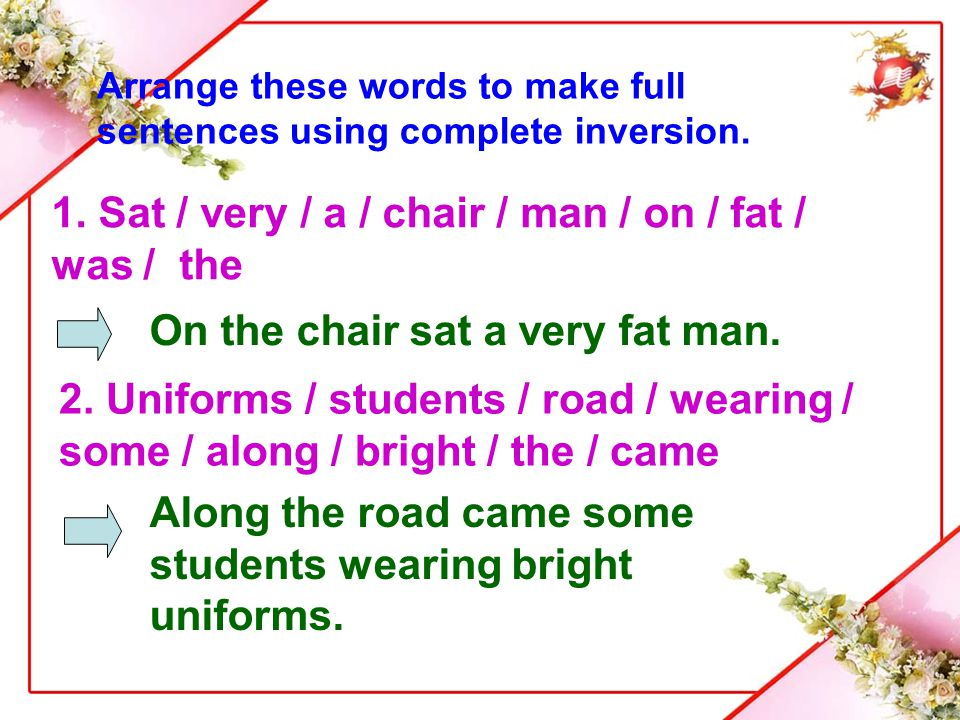 Arrange these words to make full sentences using complete inversion. 1. Sat / very / a / chair / man / on / fat / was / the On the chair sat a very fa