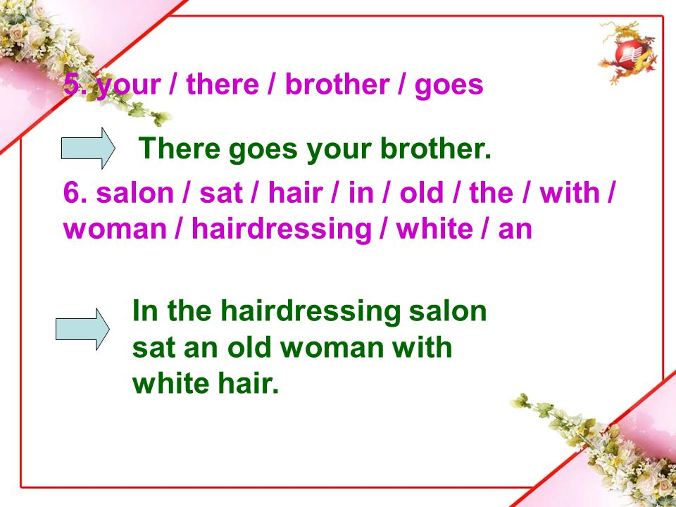 5. your / there / brother / goes 6. salon / sat / hair / in / old / the / with / woman / hairdressing / white / an There goes your brother. In the hai