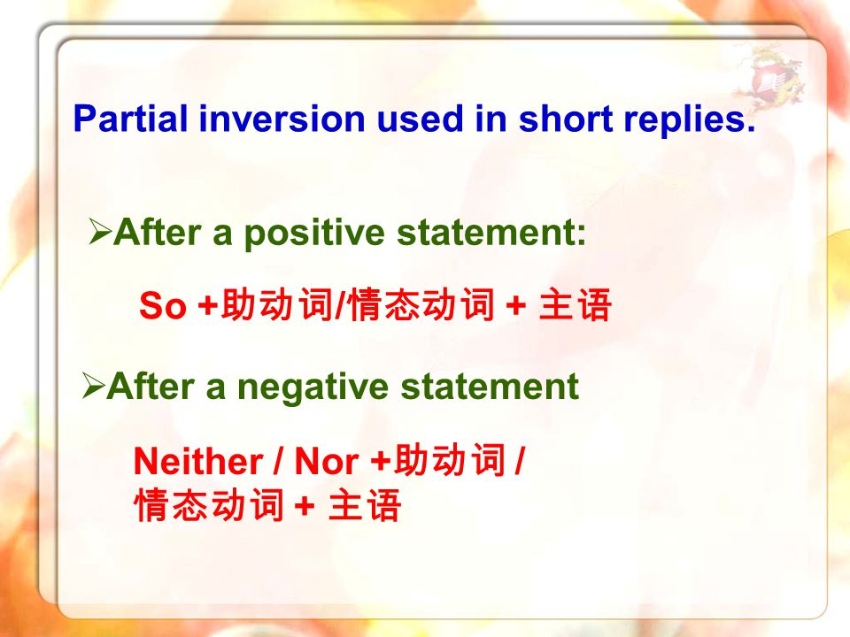 Partial inversion used in short replies. So + 助动词 / 情态动词 + 主语 Neither / Nor + 助动词 / 情态动词 + 主语  After a positive statement:  After a negative stateme