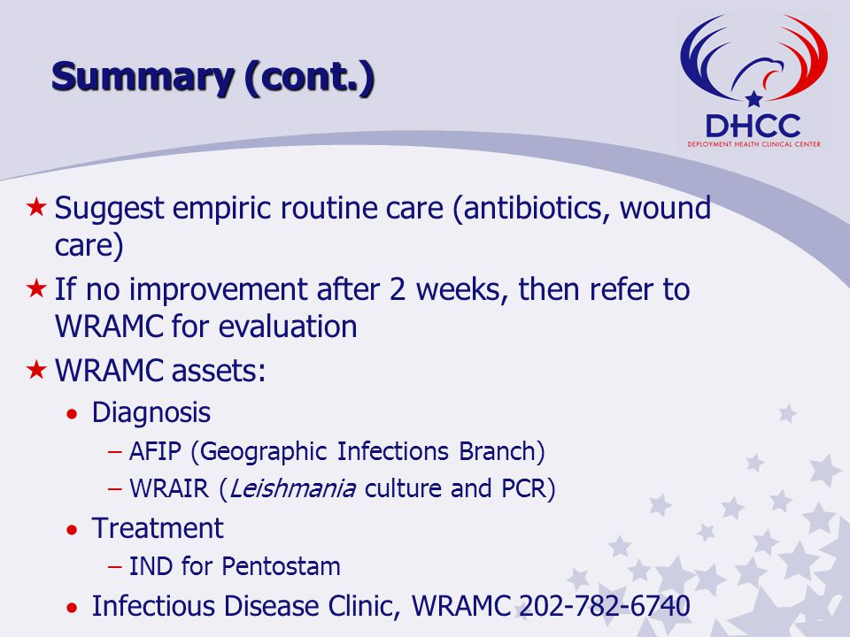 Summary (cont.) «Suggest empiric routine care (antibiotics, wound care) «If no improvement after 2 weeks, then refer to WRAMC for evaluation «WRAMC assets:  Diagnosis –AFIP (Geographic Infections Branch) –WRAIR (Leishmania culture and PCR)  Treatment –IND for Pentostam  Infectious Disease Clinic, WRAMC 202-782-6740
