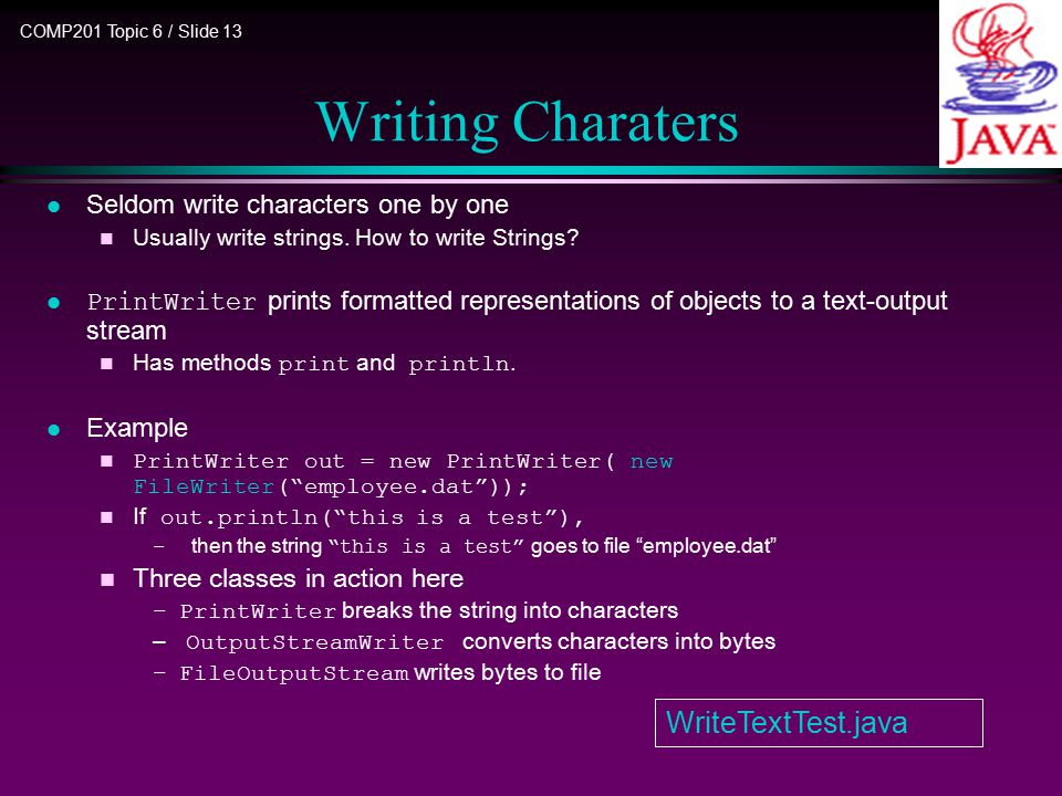 COMP201 Topic 6 / Slide 13 Writing Charaters l Seldom write characters one by one n Usually write strings. How to write Strings? PrintWriter prints fo