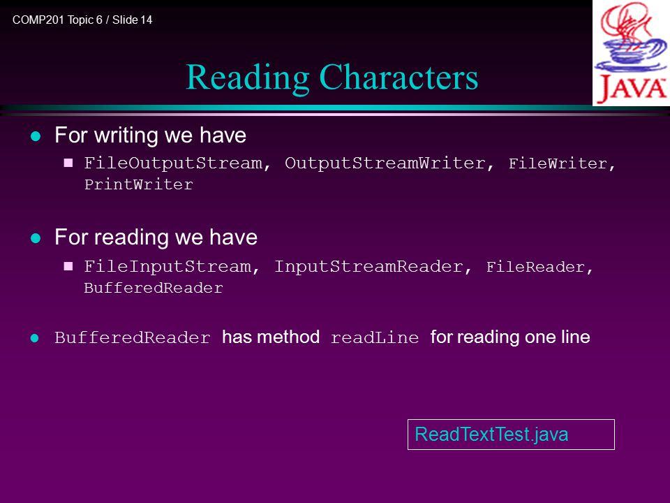 COMP201 Topic 6 / Slide 14 Reading Characters l For writing we have n FileOutputStream, OutputStreamWriter, FileWriter, PrintWriter For reading we hav