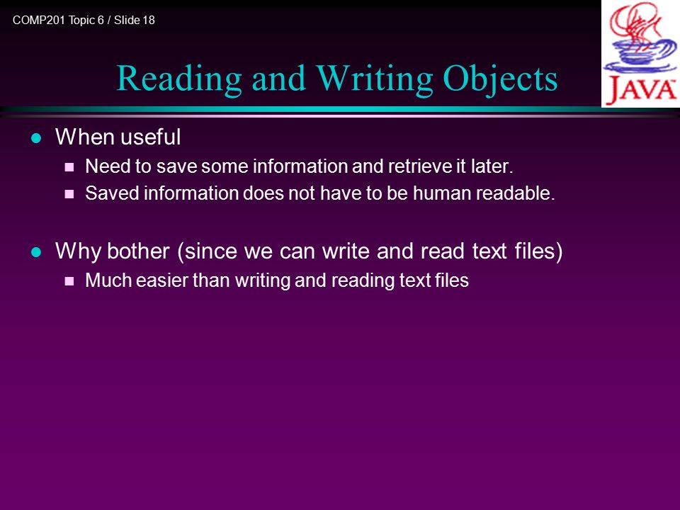 COMP201 Topic 6 / Slide 18 Reading and Writing Objects l When useful n Need to save some information and retrieve it later. n Saved information does n